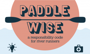 """""""As paddlers, it is up to all of us to protect the places where we play, limit our impact, stay safe and promote a positive image of our sport. Many people new to the outdoors are unfamiliar with the ethics practiced by more experienced river users, and increased outdoor participation has put greater pressure on our public lands and waters. As an industry, and individuals, we need to be proactive about teaching these folks the importance of keeping our rivers clean, healthy and accessible to everyone."""""""